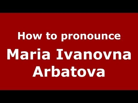 How to pronounce Maria Ivanovna Arbatova (Russian/Russia) - PronounceNames.com