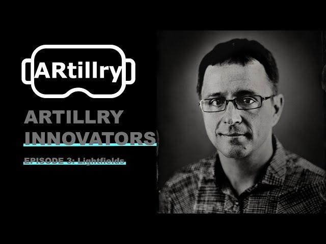 ARtillry Innovators, Episode 3: Lightfields