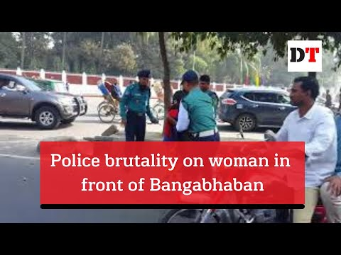 Police brutality on woman in front of Bangabhaban