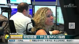[国际财经报道]热点扫描 MSCI今日调高中国大盘A股纳入因子至15%| CCTV财经
