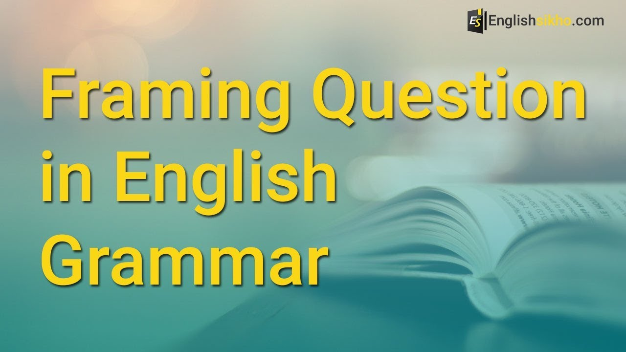 Framing Question in English Grammar: How to Frame Questions in ...