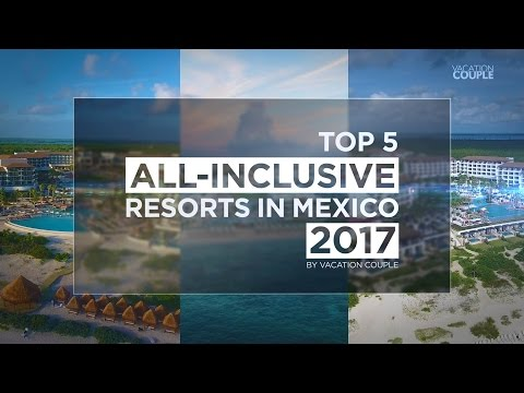 Top 5 All-Inclusive Resorts in Mexico for 2017
