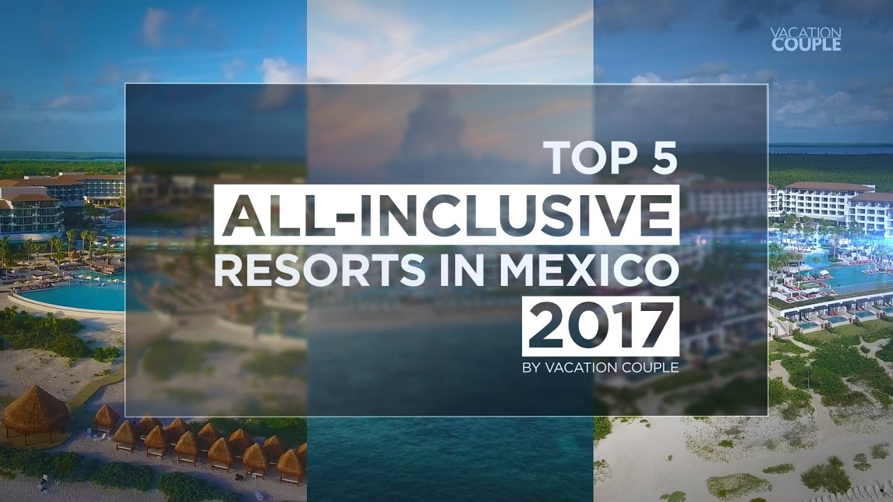 Top 5 All Inclusive Resorts In Mexico For 2017 Youtube