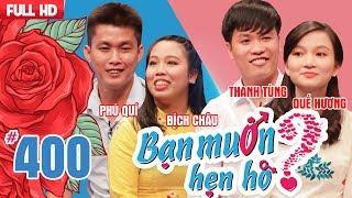 BẠN MUỐN HẸN HÒ | Tập 400 UNCUT | Phú Quí - Bích Châu | Thanh Tùng - Quế Hương | 090718 💖