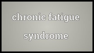 Chronic fatigue syndrome Meaning