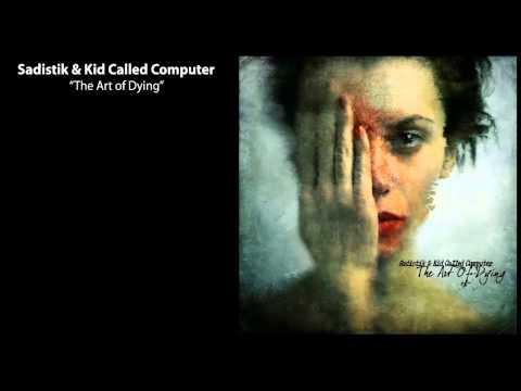 Sadistik & Kid Called Computer - The Art Of Dying (Full Album)