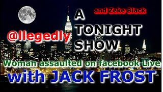 A TONIGHT SHOW with JACK FROST : Woman assaulted on facebook Live