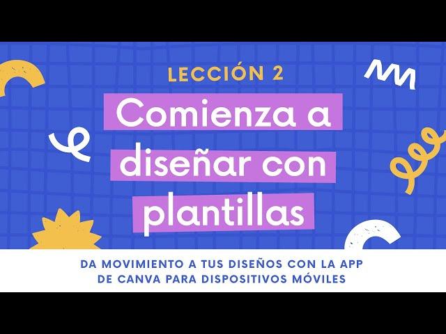 Lección 2 - Empieza a diseñar con plantillas | DISEÑOS EN MOVIMIENTO CON LA APP DE CANVA