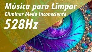 528Hz MÚSICA PARA LIMPAR MEDO, INSEGURANÇA E AUTO-SABOTAGEM| ELIMINAR MEDO INCONSCIENTE