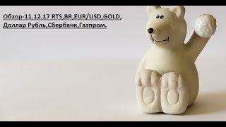 Обзор-11.12.17 RTS,BR,EUR/USD,GOLD,Доллар Рубль,Сбербанк,Газпром.