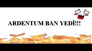 ARDENTUM BAN YEDİ ! | ÇAĞRIDAKİLER KOPTU!