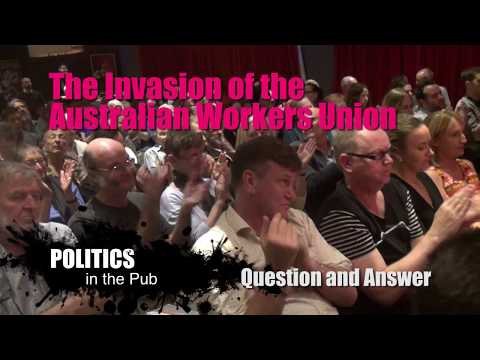 Politics in the Pub - THE INVASION OF THE AUSTRALIAN WORKERS UNION - QUESTION & ANSWER - 12/04/2018
