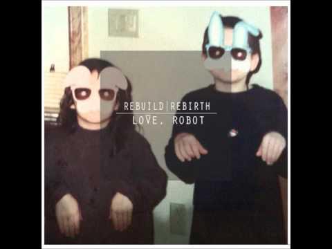 """Love, Robot - """"Rebuild, Rebirth"""" [FULL ALBUM]"""