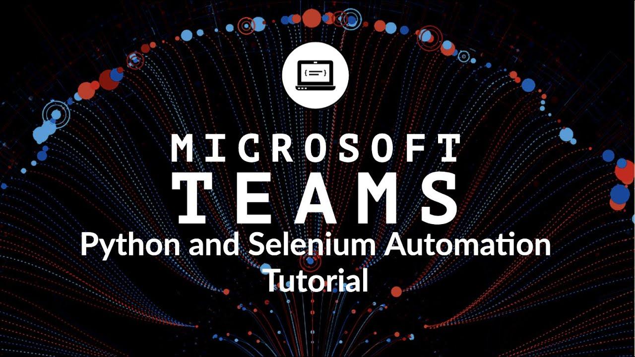 Microsoft Teams Automation Using Python And Selenium  - Python MS Teams Bot