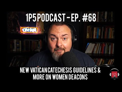 1P5 Podcast Ep. 68 – New Catechesis Guidelines & More on Women Deacons
