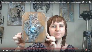 Энкаустика + микс медиа Mixed Media: онлайн вебинар и МК Натальи Жуковой Декор с восковым медиумом.