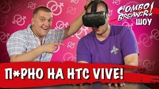 КомбоБрейкер-ШОУ: VR-порно на HTC Vive (18+)!