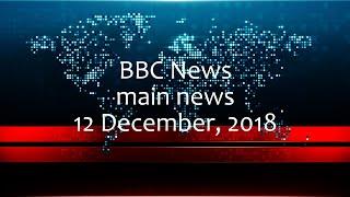 BBC News main news:  12 December, 2018