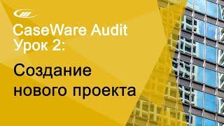 Урок 3. Создание нового проекта | CaseWare Ukraine