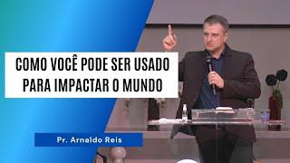 COMO VOCÊ PODE SER USADO PARA IMPACTAR O MUNDO - Pr. Arnaldo Reis
