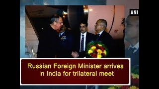 Russian Foreign Minister arrives in India for trilateral meet - ANI News