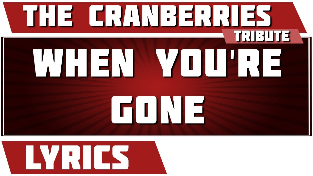 when you 39 re gone the cranberries tribute lyrics youtube. Black Bedroom Furniture Sets. Home Design Ideas