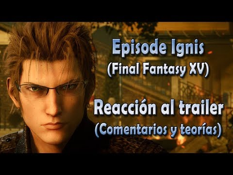Episode Ignis - Reacción al trailer, comentarios y teorías - Final Fantasy XV