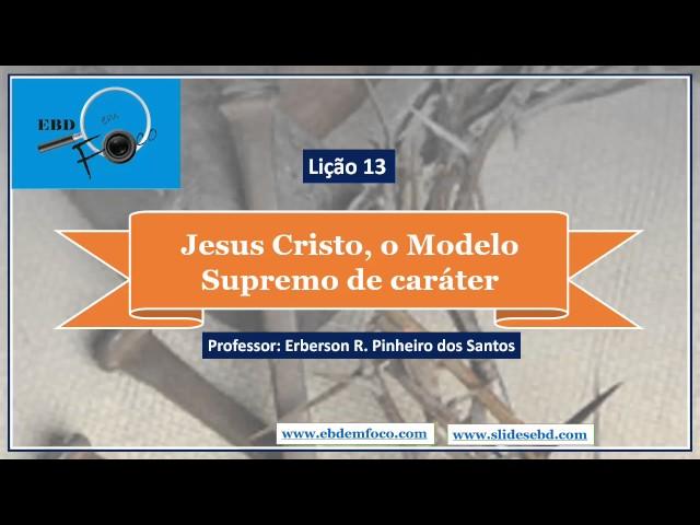Lição 13 - Jesus Cristo, o Modelo Supremo de Caráter