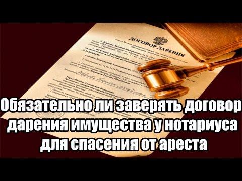 ✓ Обязательно ли заверять договор дарения имущества у нотариуса для спасения от ареста