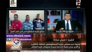 «الأوقاف»:الجن سخر فقط لسيدنا سليمان وليس لأهالي كفر الشيخ ..فيديو