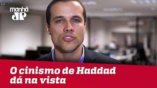 O cinismo de Haddad dá na vista   Felipe Moura Brasil