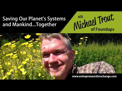 Michael Trout, Foundups - Saving Our Planet's Systems and Mankind… Together