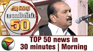 TOP 50 news in 30 minutes | Morning 22-06-2017 Puthiya Thalaimurai TV News