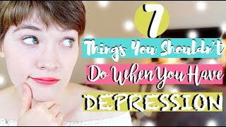 7 Things You SHOULDN'T Do When You Have DEPRESSION