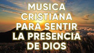 Musica Cristiana Para Sentir La Presencia De Dios - Las Alabanzas Mas Hermosas Del Mundo