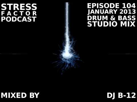 [FREE] Stress Factor Podcast 104 - DJ B-12 - January 2013 Drum & Bass Studio Mix