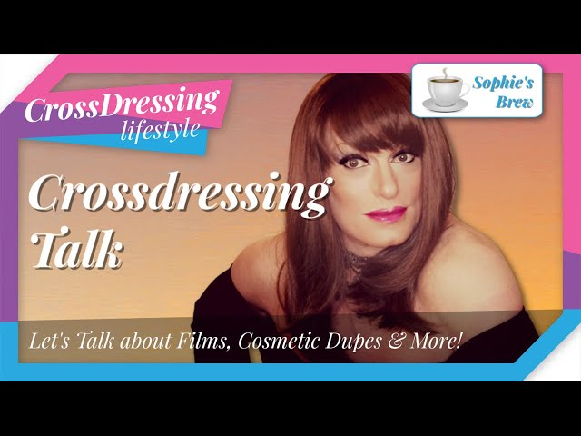 Crossdressing Talk Film reviews cosmetic dupes your crossdressing questions to Sophie answered.