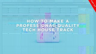 How To Make A Professional Quality Tech House Track (Part 3/3)