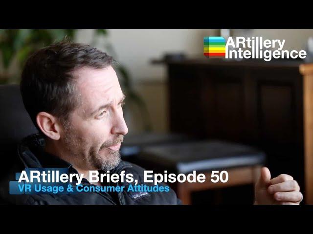 ARtillery Briefs, Episode 50: VR Usage & Consumer Attitudes