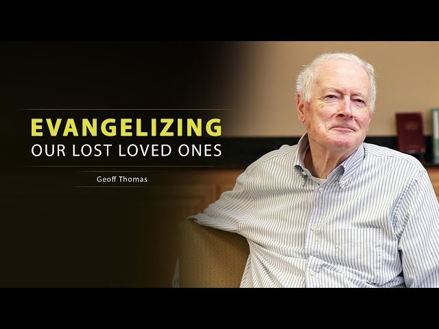 Evangelizing Our Lost Loved Ones - Geoff Thomas
