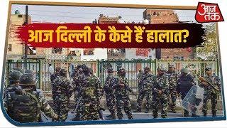 Delhi के हिंसाग्रस्त इलाकों की सुबह में कैसे हैं हालात, देखिए AajTak के रिपोर्टर की आंखों देखी