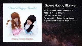 02. 私たちSugar Honey Babiesです! 作編曲:ウノ・ジョボビッチ 作詞:チョコレート跡部 収録アルバム:SHB-0003 Sweet Happy Blanket トラックリスト 01. Sugar Honey ...