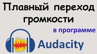 ПЛАВНЫЙ ПЕРЕХОД громкости в программе AUDACITY. Плавное изменение громкости. Уроки  Audacity