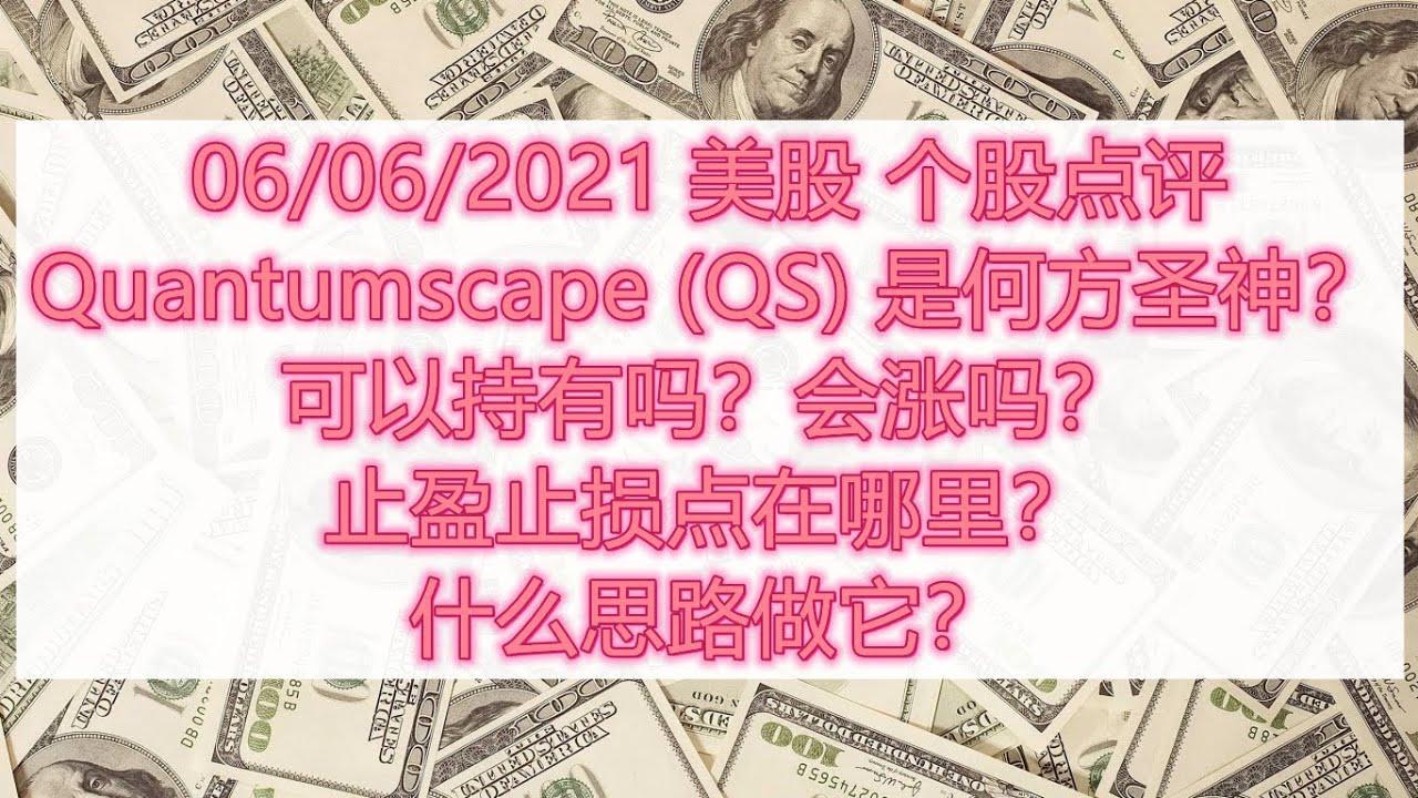 Download 06/06/2021 美股 个股点评 Quantumscape (QS) 是何方圣神?可以持有吗?会涨吗?止盈止损点在哪里?什么思路做它?