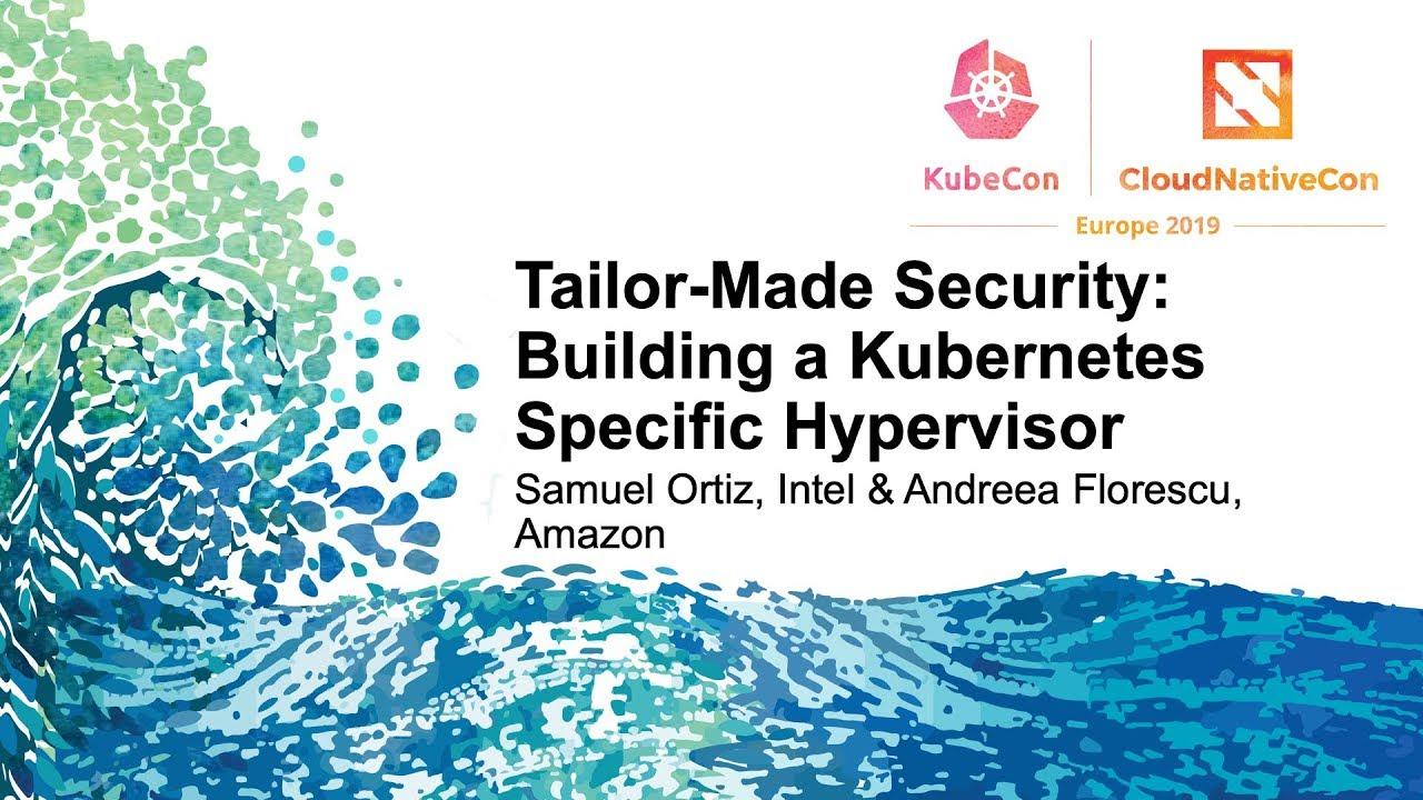 Tailor-Made Security: Building a Kubernetes Specific Hypervisor - Samuel  Ortiz & Andreea Florescu