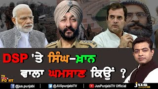 Why Khan-Singh Controversy on DSP Davinder ? || To The Point || KP Singh || Jus Punjabi