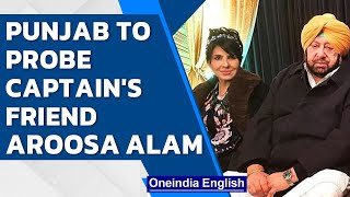 Punjab to probe Captain's friend Aroosa Alam for ISI link, Amarinder hits back | Oneindia News