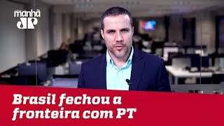 Brasil fechou a fronteira com o PT | Felipe Moura Brasil