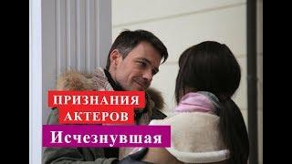 Исчезнувшая сериал ПРИЗНАНИЯ АКТЕРОВ О СЕРИАЛЕ