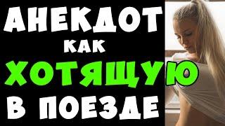 АНЕКДОТ про Хотящую Женщину и Умного Мужика в поезде Самые Смешные Свежие Анекдоты